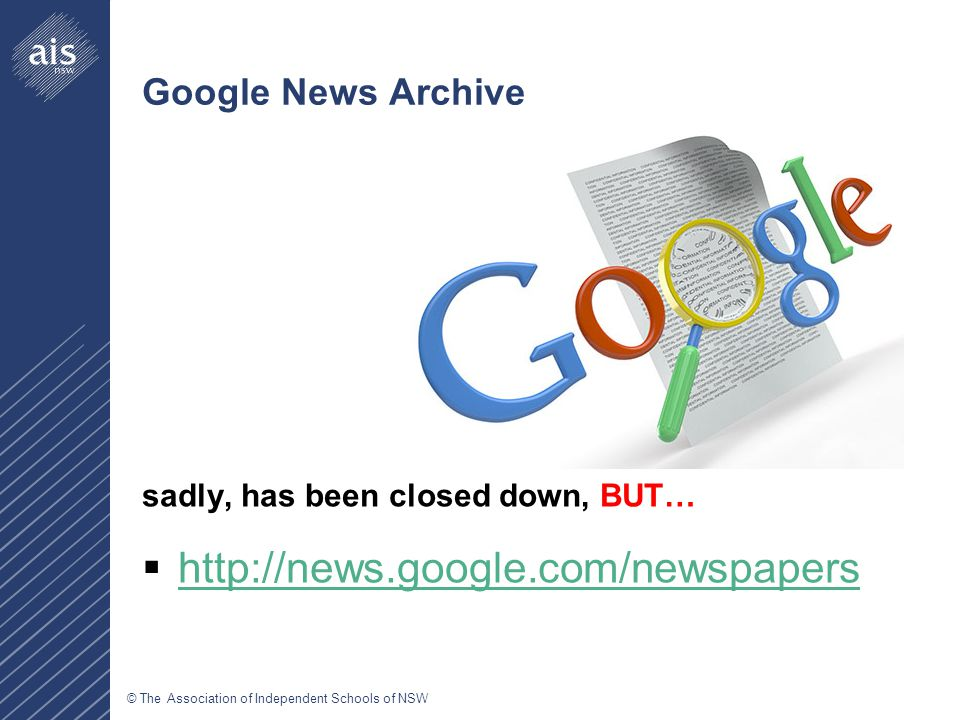© The Association of Independent Schools of NSW Google News Archive sadly, has been closed down, BUT…  http://news.google.com/newspapers http://news.google.com/newspapers
