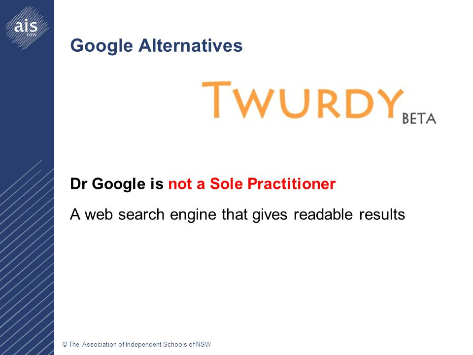 © The Association of Independent Schools of NSW Google Alternatives Dr Google is not a Sole Practitioner A web search engine that gives readable results