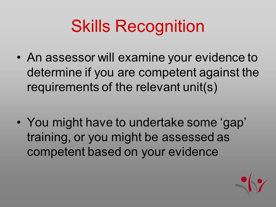 Skills Recognition An assessor will examine your evidence to determine if you are competent against the requirements of the relevant unit(s) You might have to undertake some 'gap' training, or you might be assessed as competent based on your evidence