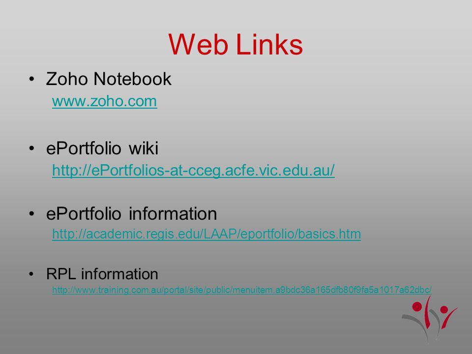 Web Links Zoho Notebook www.zoho.com ePortfolio wiki http://ePortfolios-at-cceg.acfe.vic.edu.au/ ePortfolio information http://academic.regis.edu/LAAP/eportfolio/basics.htm RPL information http://www.training.com.au/portal/site/public/menuitem.a9bdc36a165dfb80f9fa5a1017a62dbc/