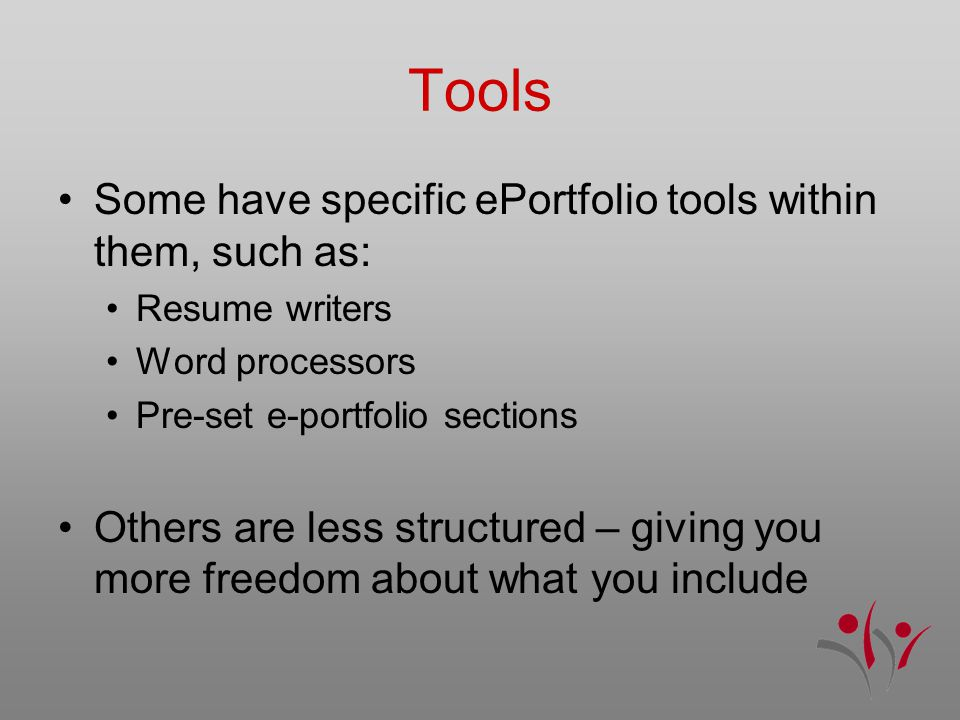 Tools Some have specific ePortfolio tools within them, such as: Resume writers Word processors Pre-set e-portfolio sections Others are less structured – giving you more freedom about what you include