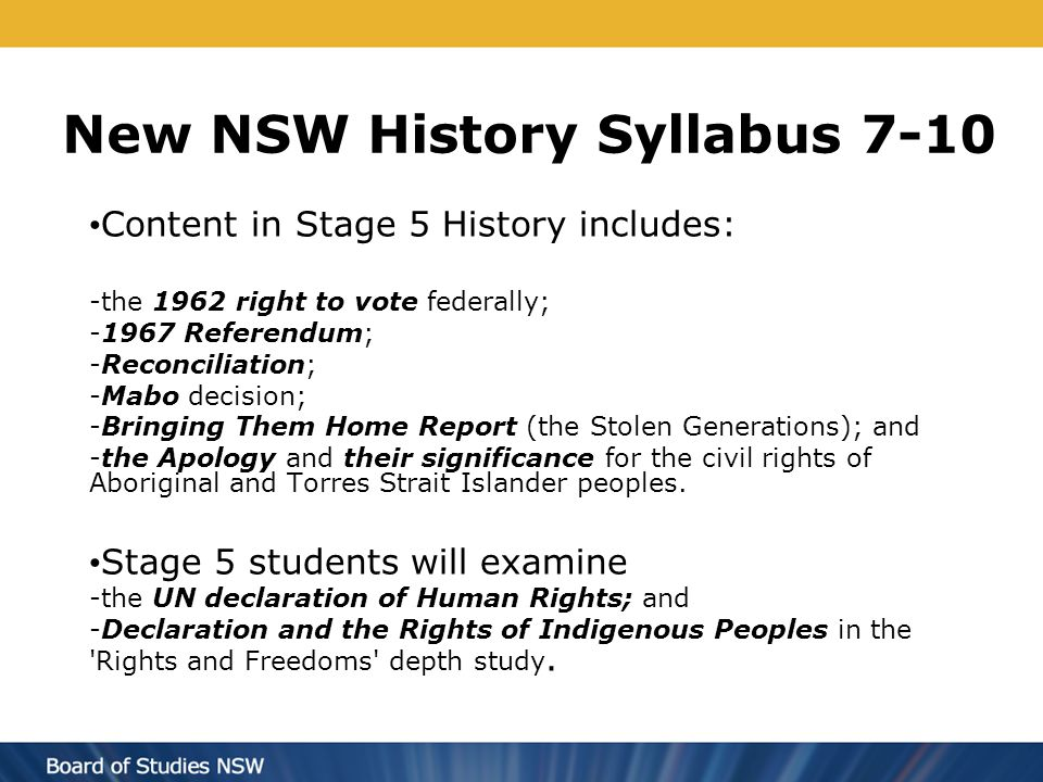 Content in Stage 5 History includes: -the 1962 right to vote federally; Referendum; -Reconciliation; -Mabo decision; -Bringing Them Home Report (the Stolen Generations); and -the Apology and their significance for the civil rights of Aboriginal and Torres Strait Islander peoples.