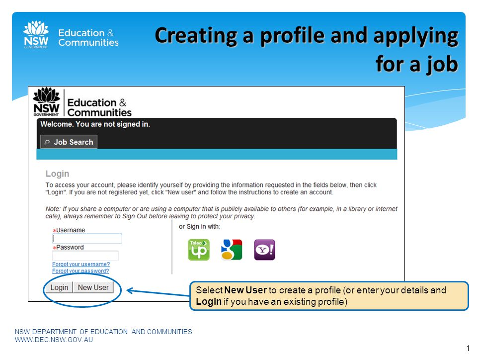 Creating a profile and applying for a job Select New User to create a profile (or enter your details and Login if you have an existing profile) 1 NSW DEPARTMENT OF EDUCATION AND COMMUNITIES