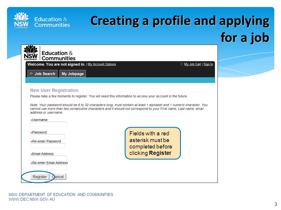 Creating a profile and applying for a job 3 NSW DEPARTMENT OF EDUCATION AND COMMUNITIES   Fields with a red asterisk must be completed before clicking Register