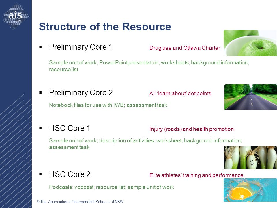 © The Association of Independent Schools of NSW Structure of the Resource  Preliminary Core 1 Drug use and Ottawa Charter Sample unit of work, PowerPoint presentation, worksheets, background information, resource list  Preliminary Core 2 All 'learn about' dot points Notebook files for use with IWB; assessment task  HSC Core 1 Injury (roads) and health promotion Sample unit of work; description of activities; worksheet; background information; assessment task  HSC Core 2 Elite athletes' training and performance Podcasts; vodcast; resource list; sample unit of work