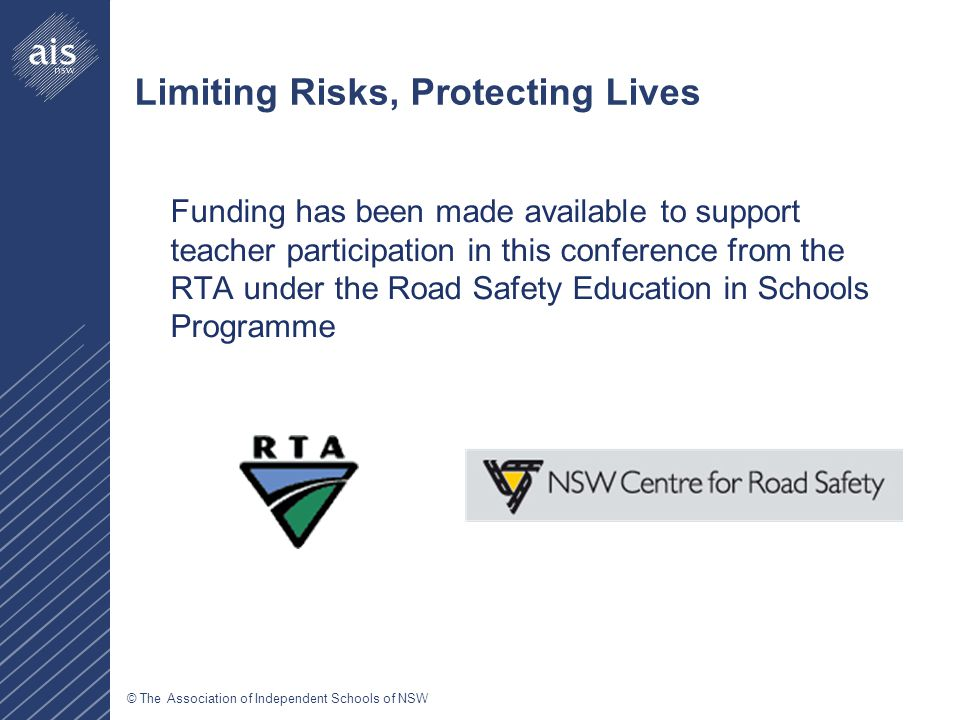 © The Association of Independent Schools of NSW Limiting Risks, Protecting Lives Funding has been made available to support teacher participation in this conference from the RTA under the Road Safety Education in Schools Programme