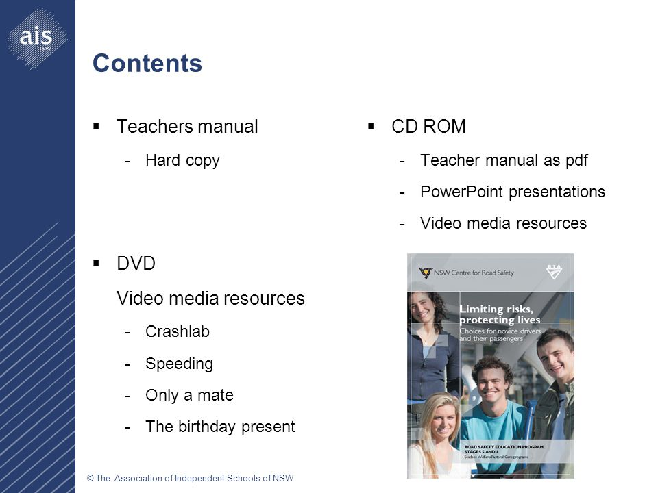 © The Association of Independent Schools of NSW Contents  Teachers manual -Hard copy  DVD Video media resources -Crashlab -Speeding -Only a mate -The birthday present  CD ROM -Teacher manual as pdf -PowerPoint presentations -Video media resources