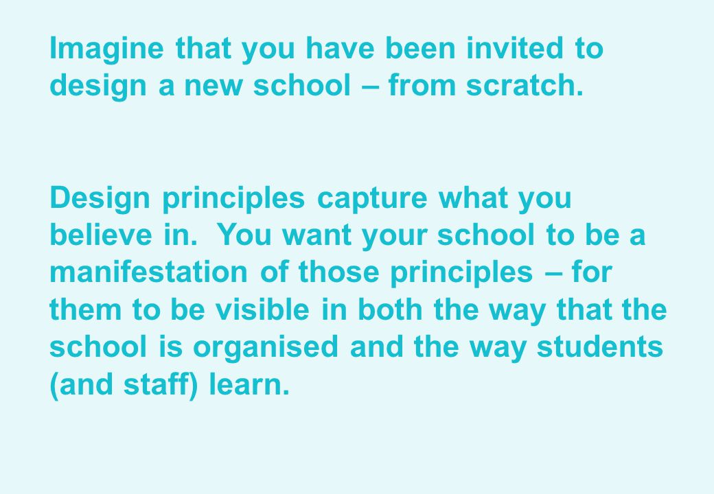 Imagine that you have been invited to design a new school – from scratch. Design principles capture what you believe in. You want your school to be a