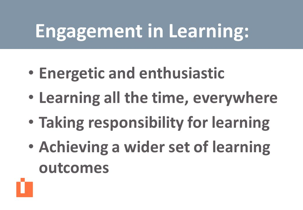 Energetic and enthusiastic Learning all the time, everywhere Taking responsibility for learning Achieving a wider set of learning outcomes Engagement