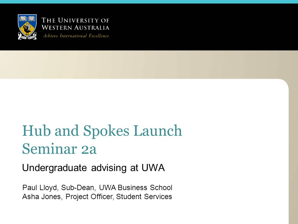Hub and Spokes Launch Seminar 2a Paul Lloyd, Sub-Dean, UWA Business School Asha Jones, Project Officer, Student Services Undergraduate advising at UWA