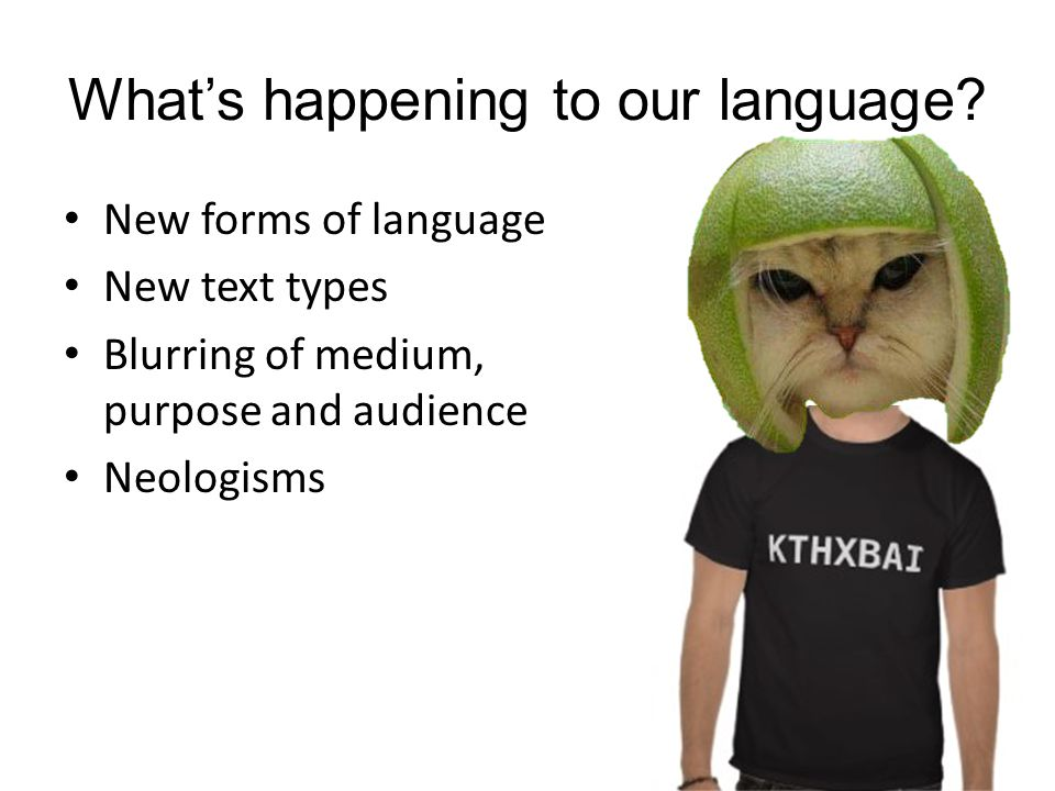 What's happening to our language? New forms of language New text types Blurring of medium, purpose and audience Neologisms