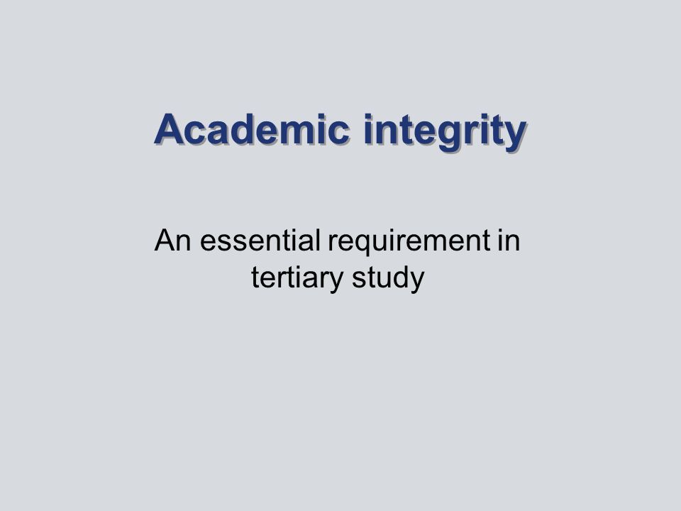 Academic integrity An essential requirement in tertiary study