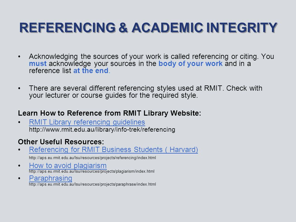 REFERENCING & ACADEMIC INTEGRITY Acknowledging the sources of your work is called referencing or citing.