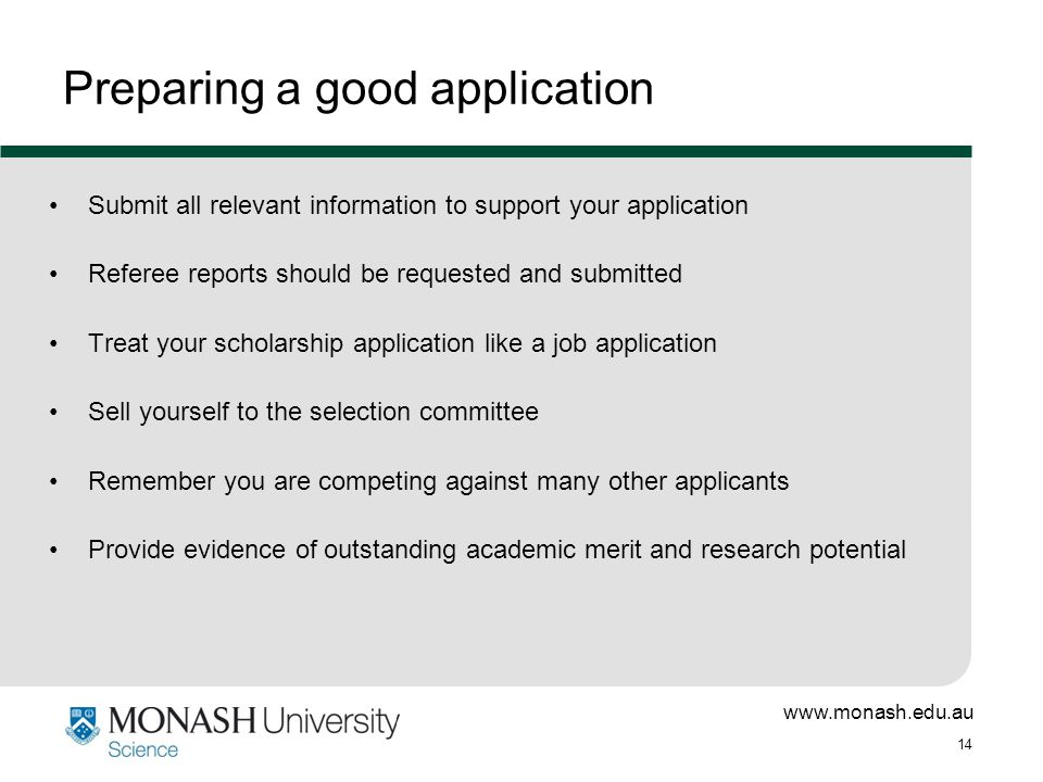 www.monash.edu.au 14 Preparing a good application Submit all relevant information to support your application Referee reports should be requested and submitted Treat your scholarship application like a job application Sell yourself to the selection committee Remember you are competing against many other applicants Provide evidence of outstanding academic merit and research potential