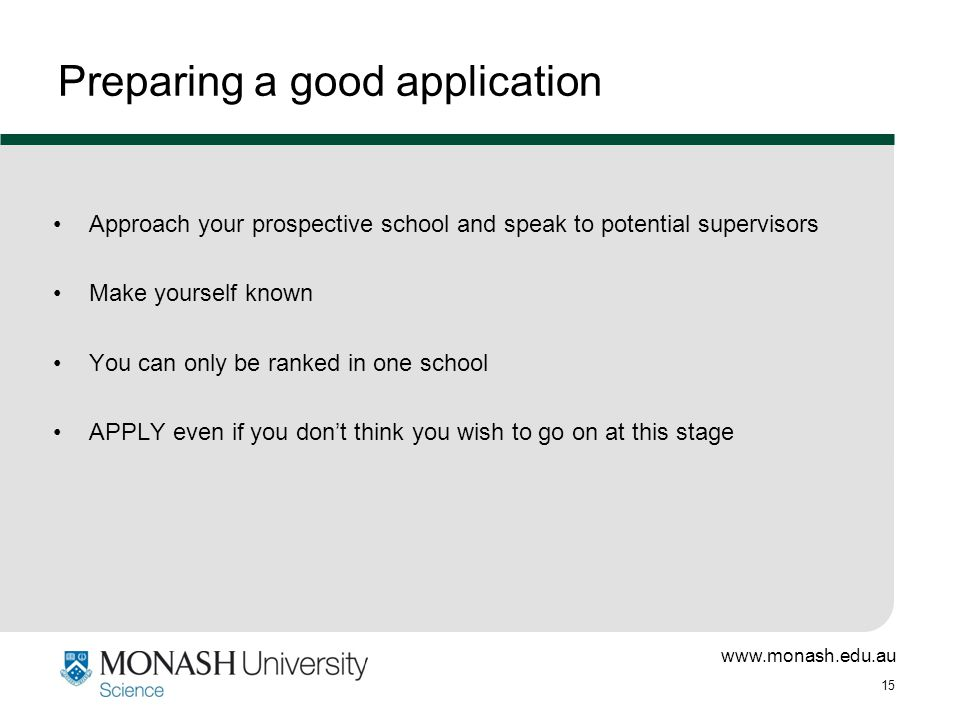 www.monash.edu.au 15 Approach your prospective school and speak to potential supervisors Make yourself known You can only be ranked in one school APPLY even if you don't think you wish to go on at this stage Preparing a good application