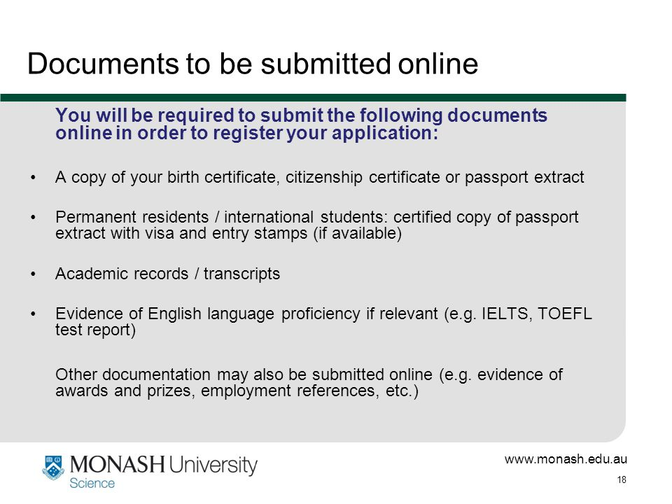 www.monash.edu.au 18 Documents to be submitted online You will be required to submit the following documents online in order to register your application: A copy of your birth certificate, citizenship certificate or passport extract Permanent residents / international students: certified copy of passport extract with visa and entry stamps (if available) Academic records / transcripts Evidence of English language proficiency if relevant (e.g.