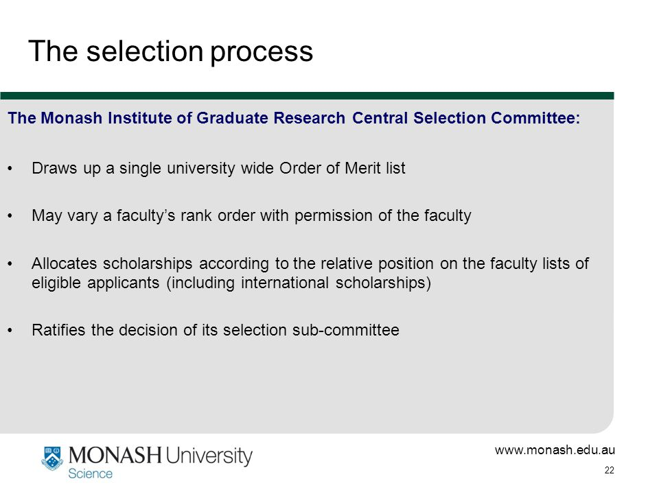 www.monash.edu.au 22 The selection process The Monash Institute of Graduate Research Central Selection Committee: Draws up a single university wide Order of Merit list May vary a faculty's rank order with permission of the faculty Allocates scholarships according to the relative position on the faculty lists of eligible applicants (including international scholarships) Ratifies the decision of its selection sub-committee