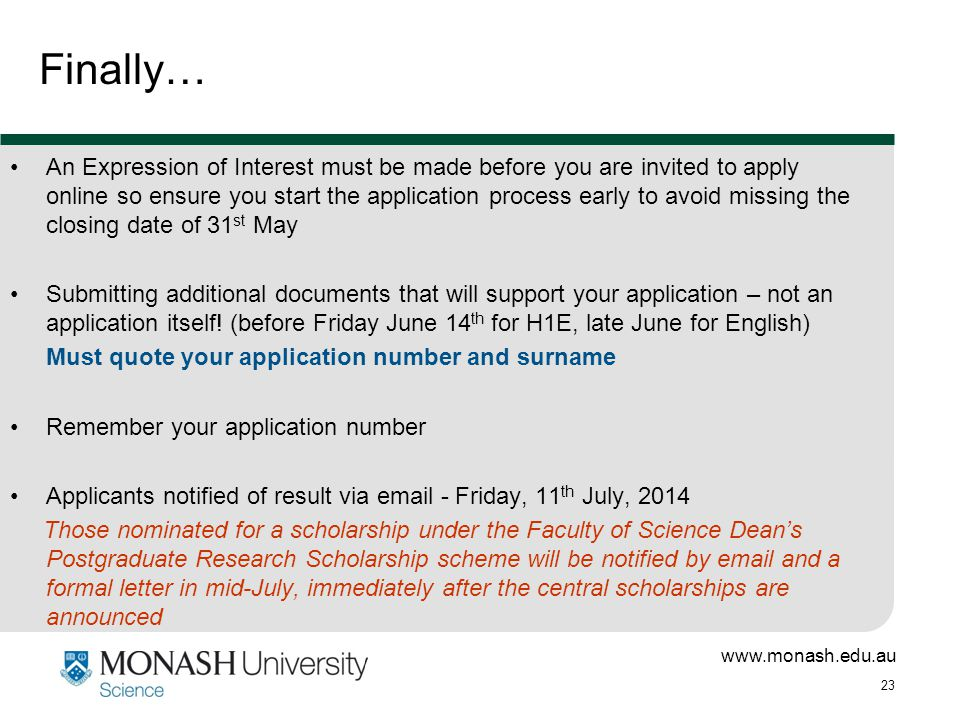 www.monash.edu.au 23 An Expression of Interest must be made before you are invited to apply online so ensure you start the application process early to avoid missing the closing date of 31 st May Submitting additional documents that will support your application – not an application itself.