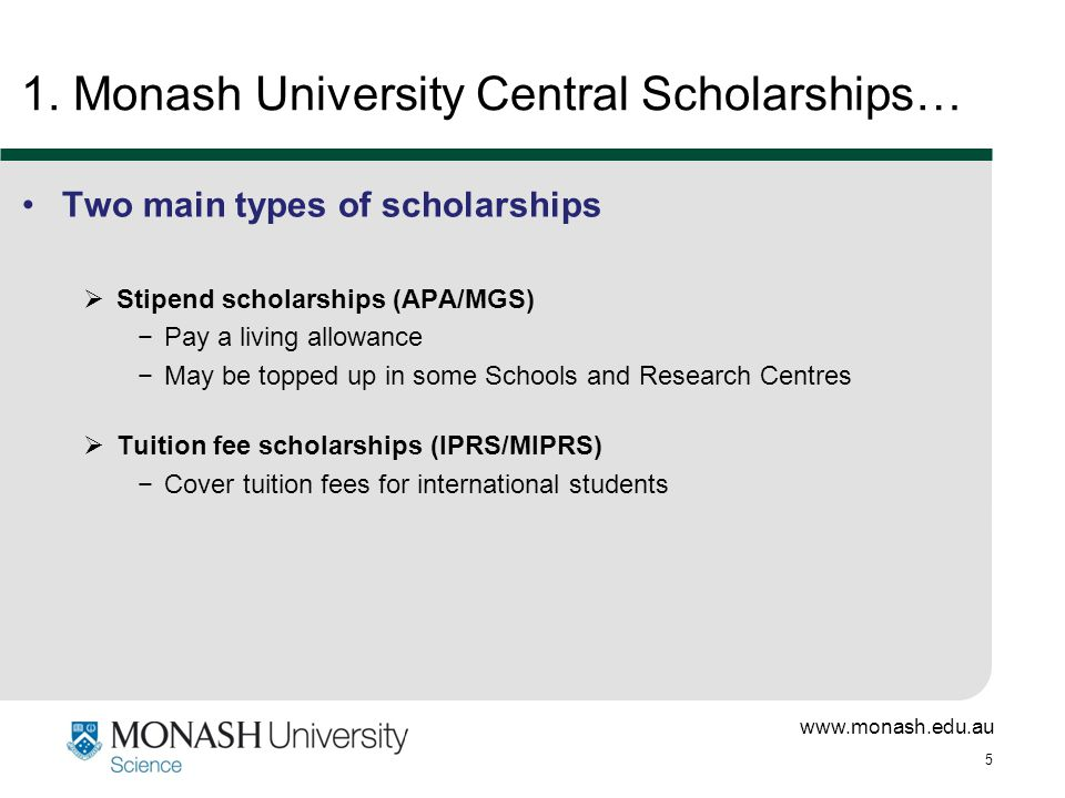 www.monash.edu.au 5 1. Monash University Central Scholarships… Two main types of scholarships  Stipend scholarships (APA/MGS) −Pay a living allowance