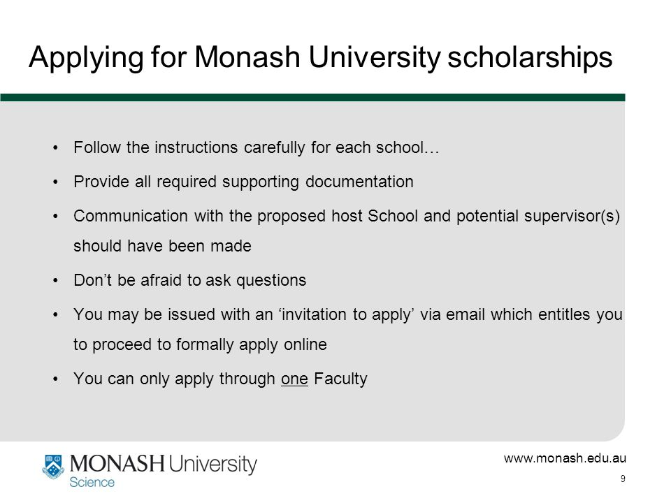 www.monash.edu.au 9 Applying for Monash University scholarships Follow the instructions carefully for each school… Provide all required supporting documentation Communication with the proposed host School and potential supervisor(s) should have been made Don't be afraid to ask questions You may be issued with an 'invitation to apply' via email which entitles you to proceed to formally apply online You can only apply through one Faculty