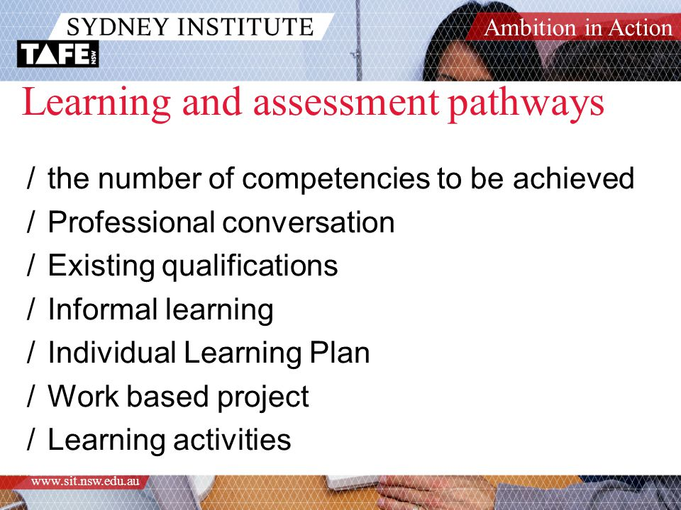 Ambition in Action www.sit.nsw.edu.au Learning and assessment pathways /the number of competencies to be achieved /Professional conversation /Existing qualifications /Informal learning /Individual Learning Plan /Work based project /Learning activities