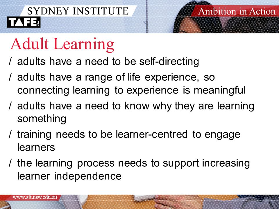 Ambition in Action www.sit.nsw.edu.au Adult Learning /adults have a need to be self-directing /adults have a range of life experience, so connecting learning to experience is meaningful /adults have a need to know why they are learning something /training needs to be learner-centred to engage learners /the learning process needs to support increasing learner independence