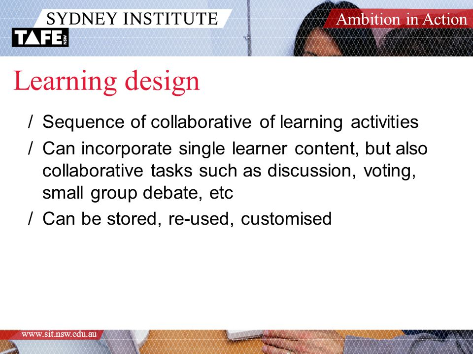 Ambition in Action www.sit.nsw.edu.au Learning design /Sequence of collaborative of learning activities /Can incorporate single learner content, but also collaborative tasks such as discussion, voting, small group debate, etc /Can be stored, re-used, customised