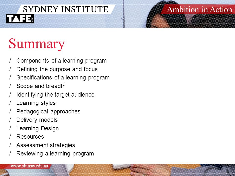 Ambition in Action www.sit.nsw.edu.au Summary /Components of a learning program /Defining the purpose and focus /Specifications of a learning program /Scope and breadth /Identifying the target audience /Learning styles /Pedagogical approaches /Delivery models /Learning Design /Resources /Assessment strategies /Reviewing a learning program