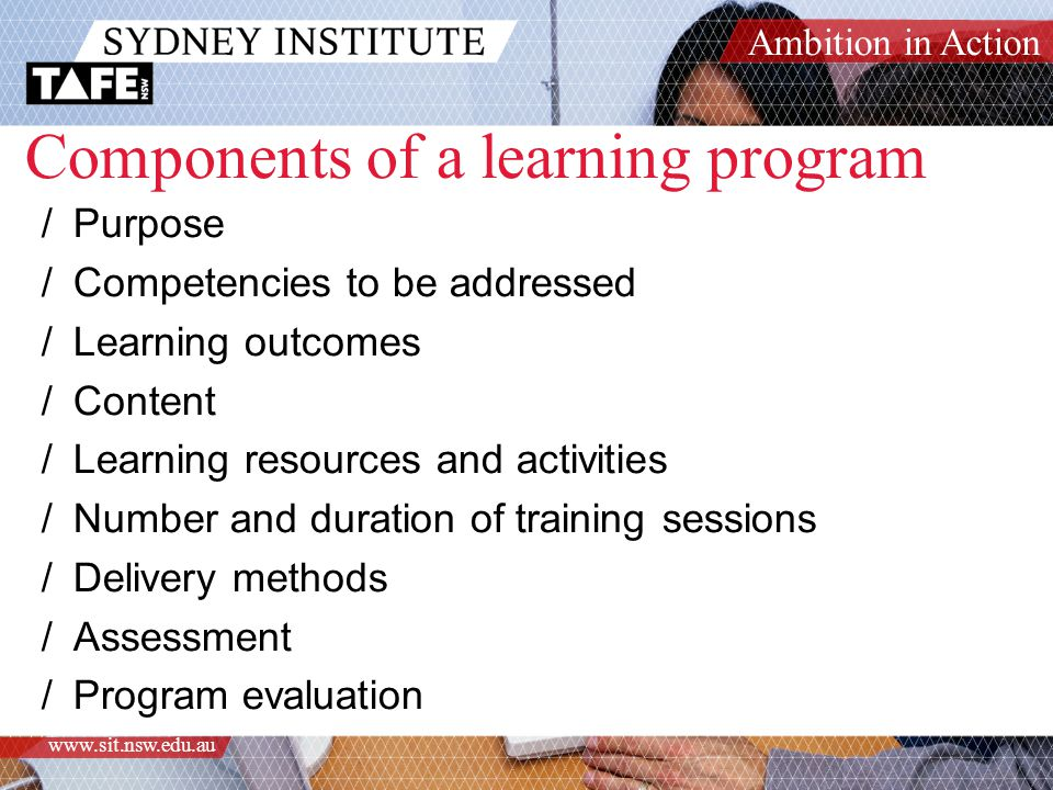 Ambition in Action www.sit.nsw.edu.au Components of a learning program /Purpose /Competencies to be addressed /Learning outcomes /Content /Learning resources and activities /Number and duration of training sessions /Delivery methods /Assessment /Program evaluation