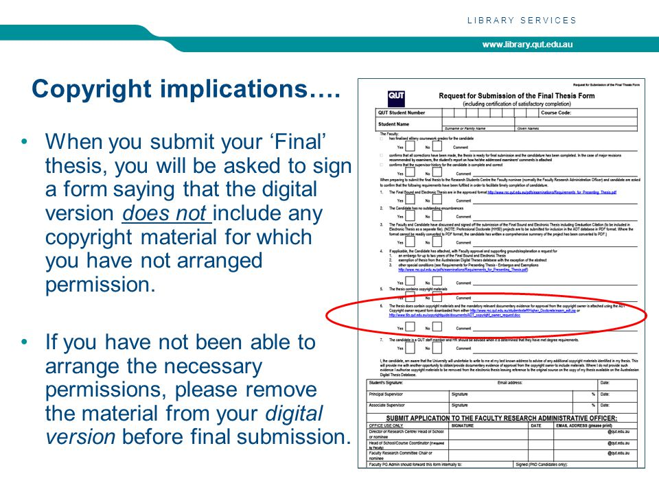 www.library.qut.edu.au LIBRARY SERVICES Copyright implications…. When you submit your 'Final' thesis, you will be asked to sign a form saying that the