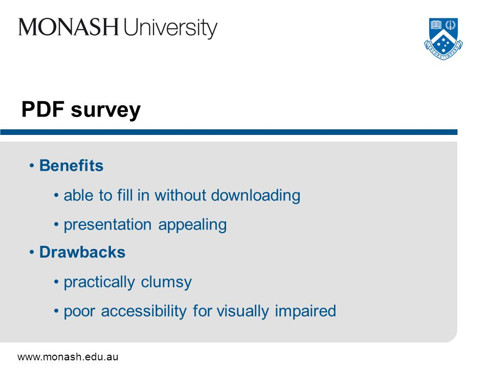 www.monash.edu.au PDF survey Benefits able to fill in without downloading presentation appealing Drawbacks practically clumsy poor accessibility for visually impaired