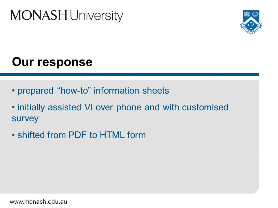 www.monash.edu.au Our response prepared how-to information sheets initially assisted VI over phone and with customised survey shifted from PDF to HTML form