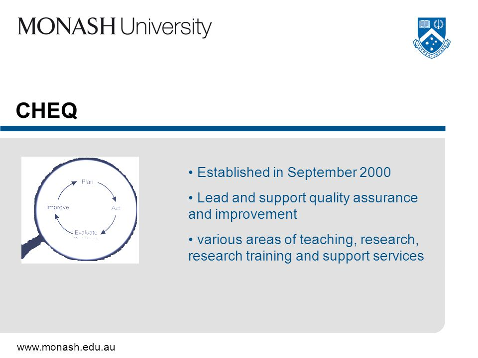 www.monash.edu.au CHEQ Established in September 2000 Lead and support quality assurance and improvement various areas of teaching, research, research training and support services