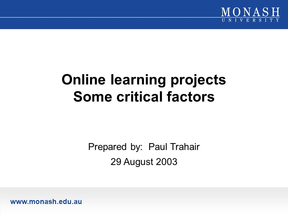 www.monash.edu.au Online learning projects Some critical factors Prepared by: Paul Trahair 29 August 2003
