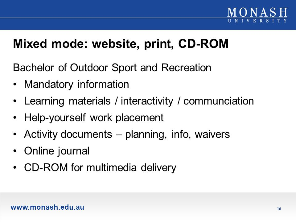 www.monash.edu.au 16 Mixed mode: website, print, CD-ROM Bachelor of Outdoor Sport and Recreation Mandatory information Learning materials / interactivity / communciation Help-yourself work placement Activity documents – planning, info, waivers Online journal CD-ROM for multimedia delivery
