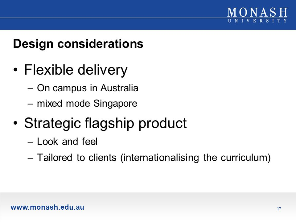www.monash.edu.au 17 Design considerations Flexible delivery –On campus in Australia –mixed mode Singapore Strategic flagship product –Look and feel –Tailored to clients (internationalising the curriculum)