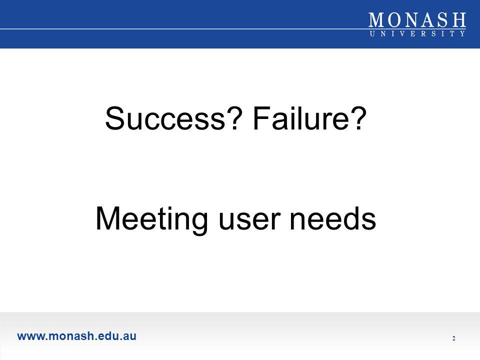 www.monash.edu.au 2 Success Failure Meeting user needs