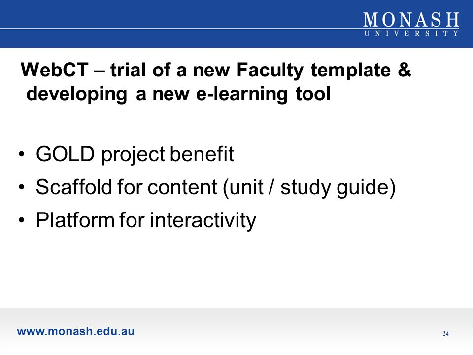 www.monash.edu.au 24 WebCT – trial of a new Faculty template & developing a new e-learning tool GOLD project benefit Scaffold for content (unit / study guide) Platform for interactivity