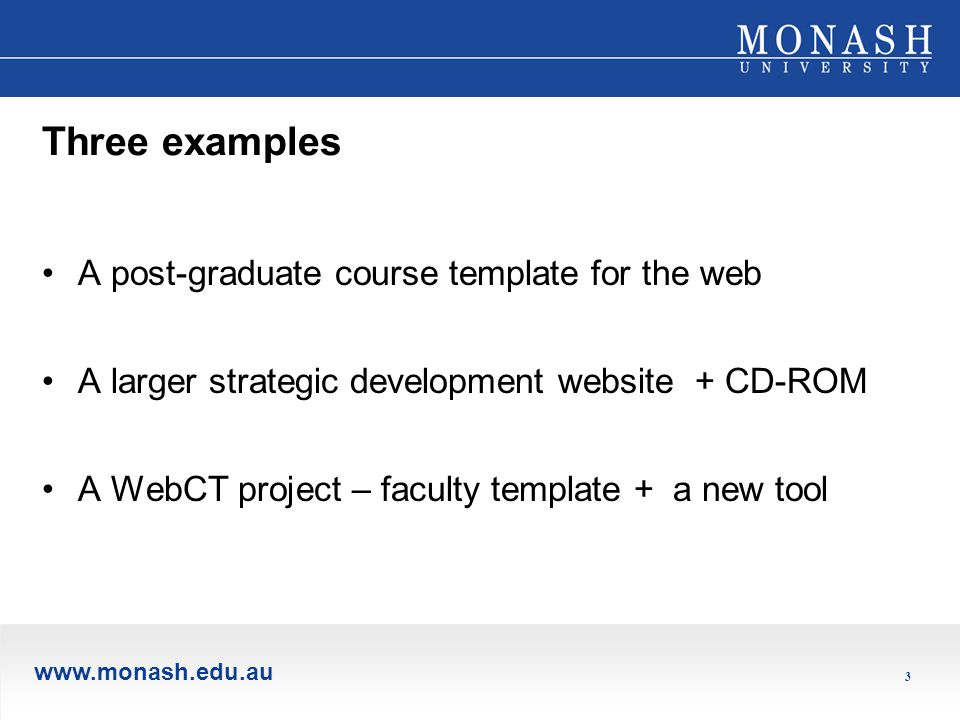www.monash.edu.au 3 Three examples A post-graduate course template for the web A larger strategic development website + CD-ROM A WebCT project – faculty template + a new tool