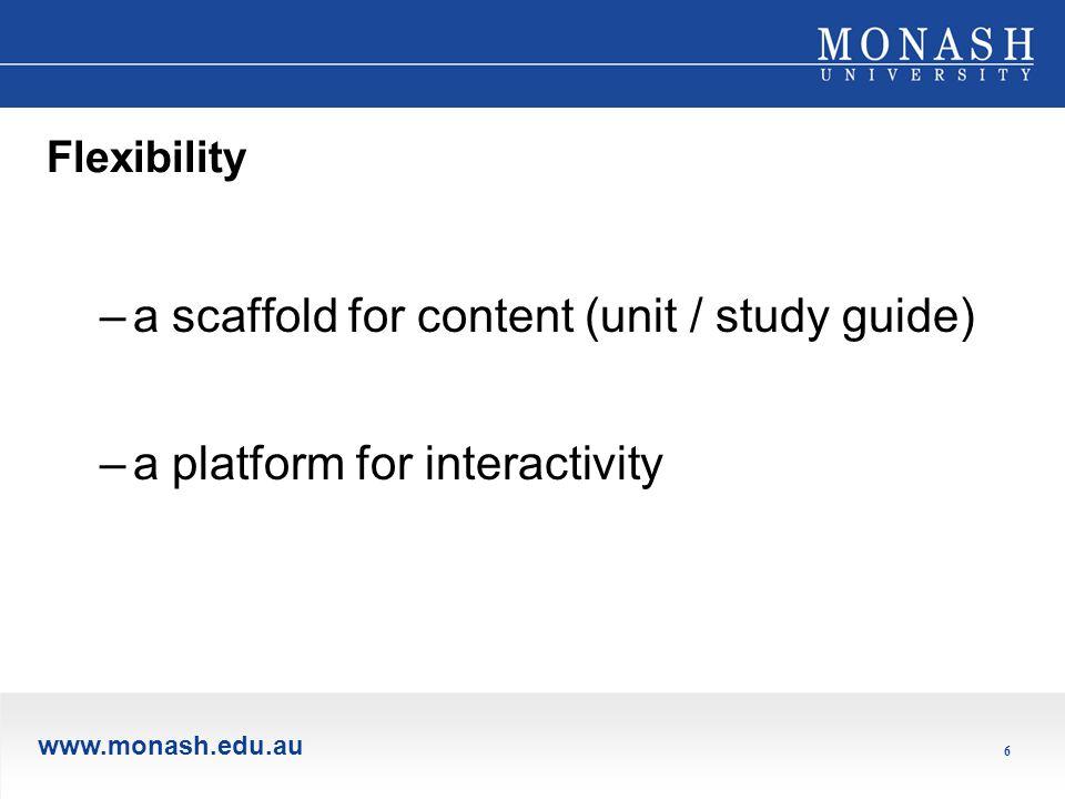 www.monash.edu.au 6 Flexibility –a scaffold for content (unit / study guide) –a platform for interactivity