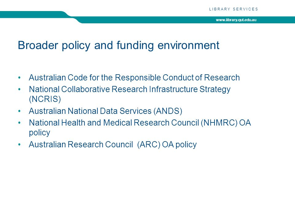 www.library.qut.edu.au LIBRARY SERVICES Broader policy and funding environment Australian Code for the Responsible Conduct of Research National Collaborative Research Infrastructure Strategy (NCRIS) Australian National Data Services (ANDS) National Health and Medical Research Council (NHMRC) OA policy Australian Research Council (ARC) OA policy