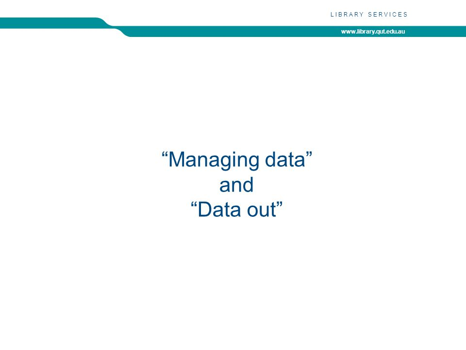 www.library.qut.edu.au LIBRARY SERVICES Managing data and Data out
