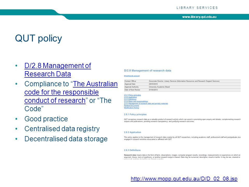 www.library.qut.edu.au LIBRARY SERVICES QUT policy D/2.8 Management of Research DataD/2.8 Management of Research Data Compliance to The Australian code for the responsible conduct of research or The Code The Australian code for the responsible conduct of research Good practice Centralised data registry Decentralised data storage http://www.mopp.qut.edu.au/D/D_02_08.jsp