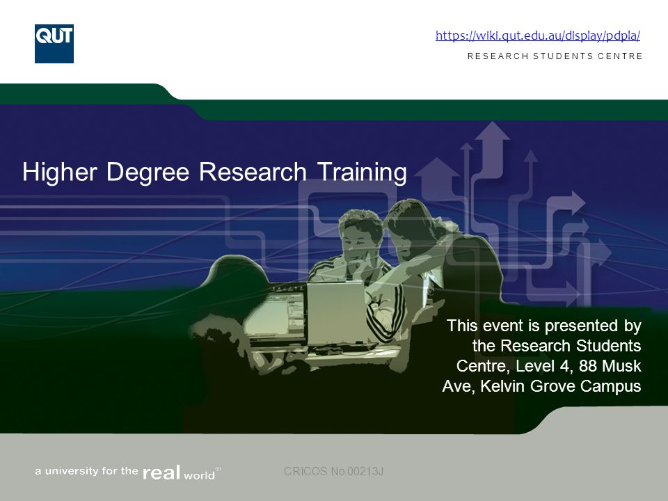 www.rsc.qut.edu.au RESEARCH STUDENTS CENTRE CRICOS No 00213J Higher Degree Research Training This event is presented by the Research Students Centre, Level 4, 88 Musk Ave, Kelvin Grove Campus https://wiki.qut.edu.au/display/pdpla/