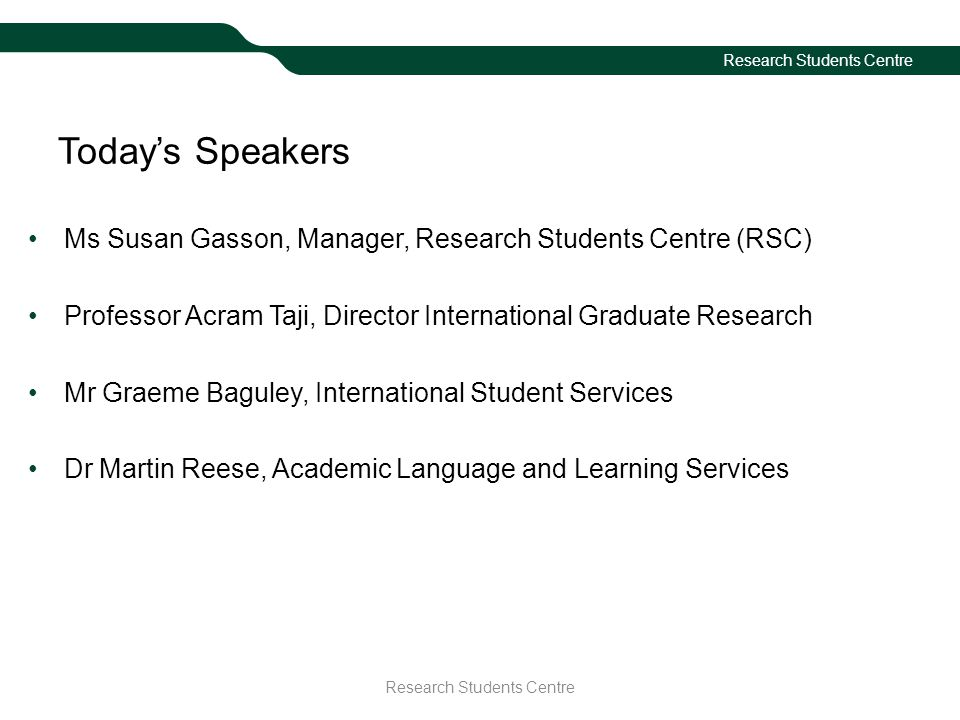 Research Students Centre Today's Speakers Ms Susan Gasson, Manager, Research Students Centre (RSC) Professor Acram Taji, Director International Graduate Research Mr Graeme Baguley, International Student Services Dr Martin Reese, Academic Language and Learning Services Research Students Centre