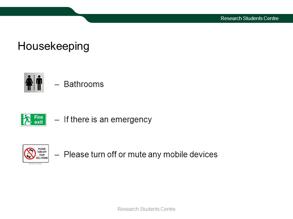 Housekeeping –Bathrooms –If there is an emergency –Please turn off or mute any mobile devices Research Students Centre