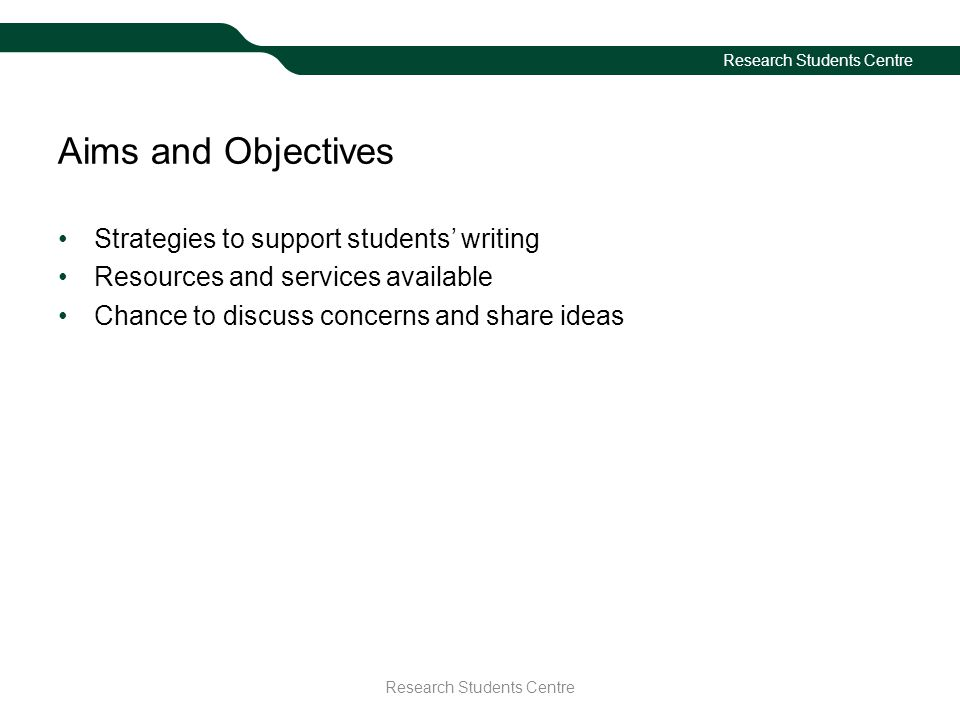 Research Students Centre Aims and Objectives Strategies to support students' writing Resources and services available Chance to discuss concerns and s