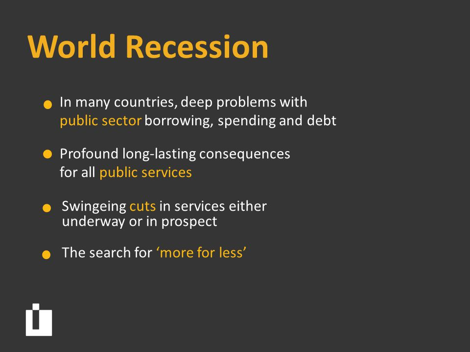 World Recession Profound long-lasting consequences for all public services Swingeing cuts in services either underway or in prospect The search for 'more for less' In many countries, deep problems with public sector borrowing, spending and debt