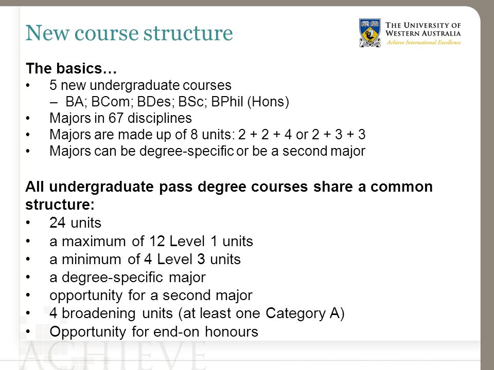New course structure The basics… 5 new undergraduate courses –BA; BCom; BDes; BSc; BPhil (Hons) Majors in 67 disciplines Majors are made up of 8 units