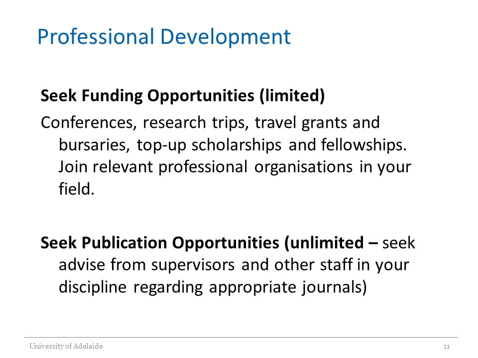 Professional Development Seek Funding Opportunities (limited) Conferences, research trips, travel grants and bursaries, top-up scholarships and fellowships.